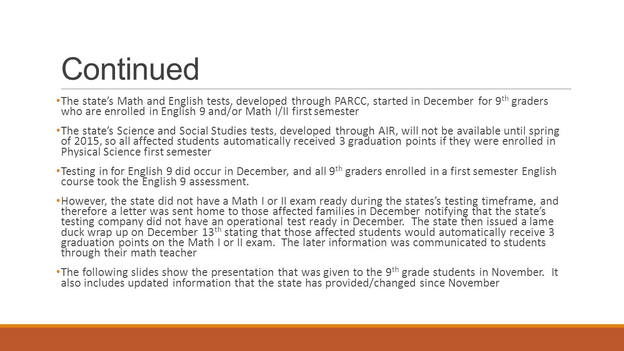 Continued The state's Math and English tests, developed through PARCC, started in December for 9 th graders who are enrolled in English 9 and/or Math I/II first semester The state's Science and Social Studies tests, developed through AIR, will not be available until spring of 2015, so all affected students automatically received 3 graduation points if they were enrolled in Physical Science first semester Testing in for English 9 did occur in December, and all 9 th graders enrolled in a first semester English course took the English 9 assessment.