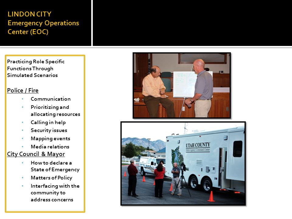 LINDON CITY Emergency Operations Center (EOC) Practicing Role Specific Functions Through Simulated Scenarios Police / Fire Communication Prioritizing and allocating resources Calling in help Security issues Mapping events Media relations City Council & Mayor How to declare a State of Emergency Matters of Policy Interfacing with the community to address concerns