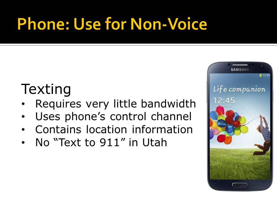 Texting Requires very little bandwidth Uses phone's control channel Contains location information No Text to 911 in Utah