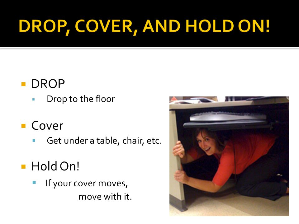  DROP  Drop to the floor  Cover  Get under a table, chair, etc.