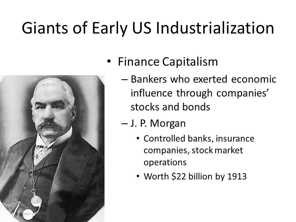 Giants of Early US Industrialization Finance Capitalism – Bankers who exerted economic influence through companies' stocks and bonds – J. P. Morgan Co