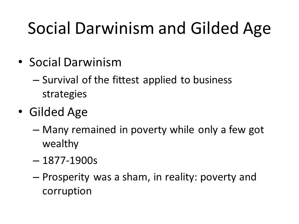Social Darwinism and Gilded Age Social Darwinism – Survival of the fittest applied to business strategies Gilded Age – Many remained in poverty while