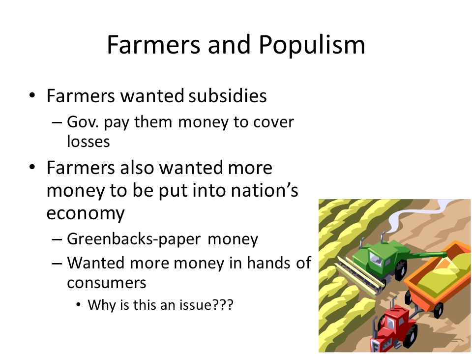 Farmers and Populism Farmers wanted subsidies – Gov. pay them money to cover losses Farmers also wanted more money to be put into nation's economy – G