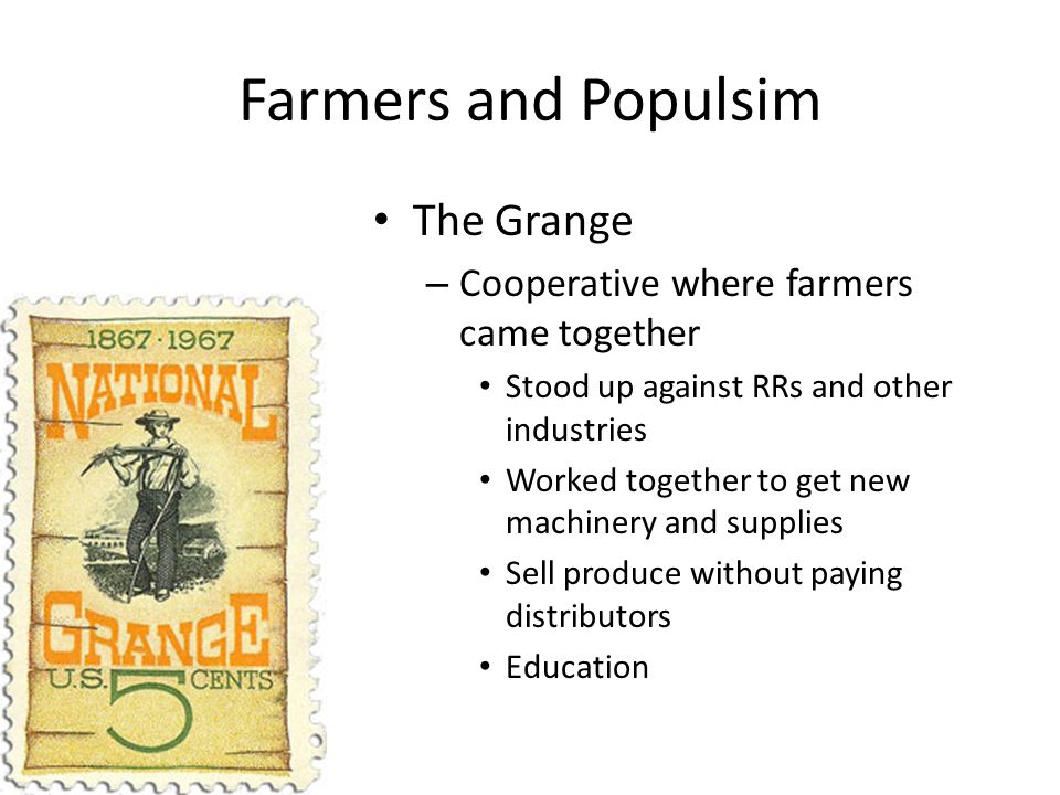 Farmers and Populsim The Grange – Cooperative where farmers came together Stood up against RRs and other industries Worked together to get new machine