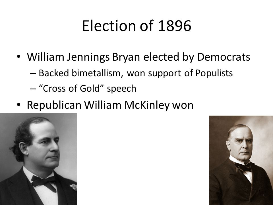"Election of 1896 William Jennings Bryan elected by Democrats – Backed bimetallism, won support of Populists – ""Cross of Gold"" speech Republican Willia"