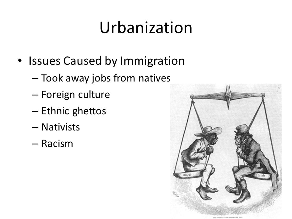 Urbanization Issues Caused by Immigration – Took away jobs from natives – Foreign culture – Ethnic ghettos – Nativists – Racism