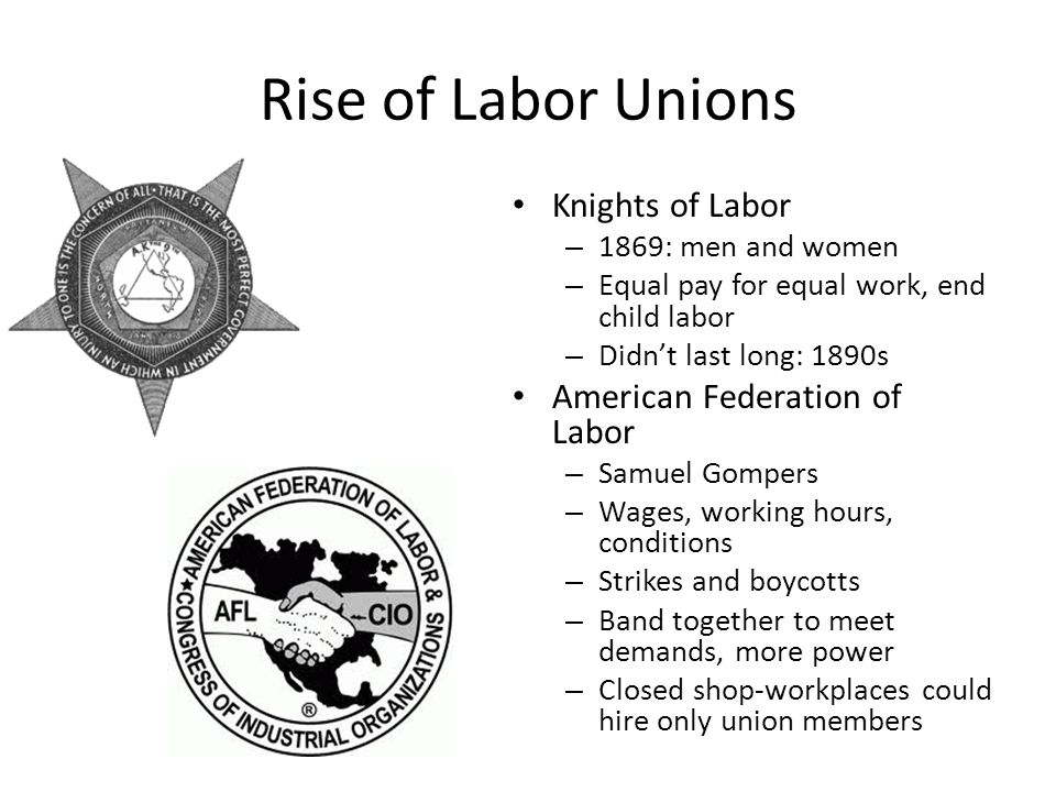 Rise of Labor Unions Knights of Labor – 1869: men and women – Equal pay for equal work, end child labor – Didn't last long: 1890s American Federation