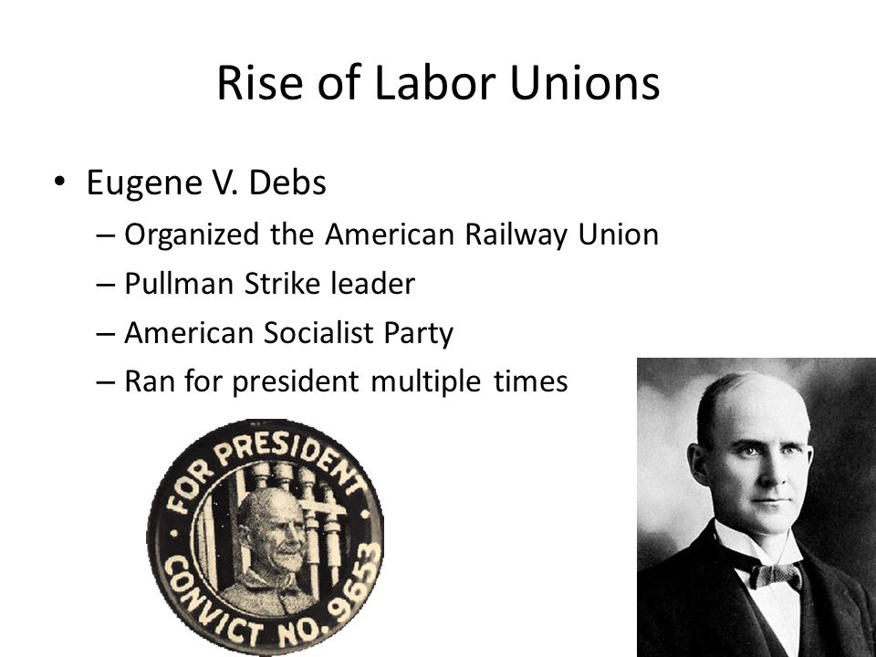 Rise of Labor Unions Eugene V. Debs – Organized the American Railway Union – Pullman Strike leader – American Socialist Party – Ran for president mult