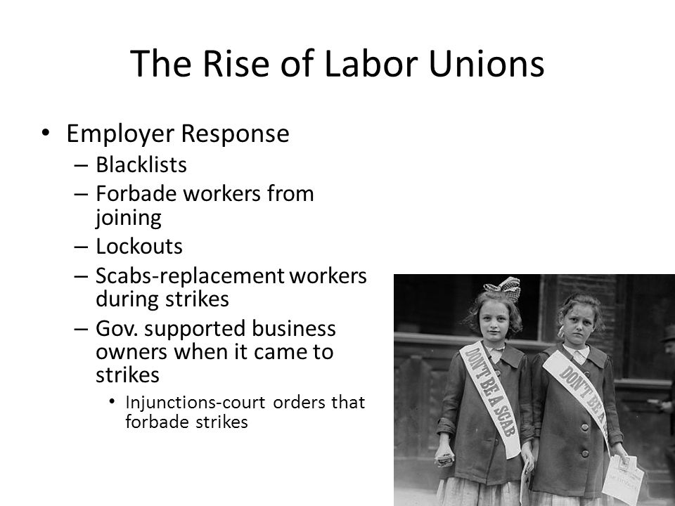 The Rise of Labor Unions Employer Response – Blacklists – Forbade workers from joining – Lockouts – Scabs-replacement workers during strikes – Gov. su