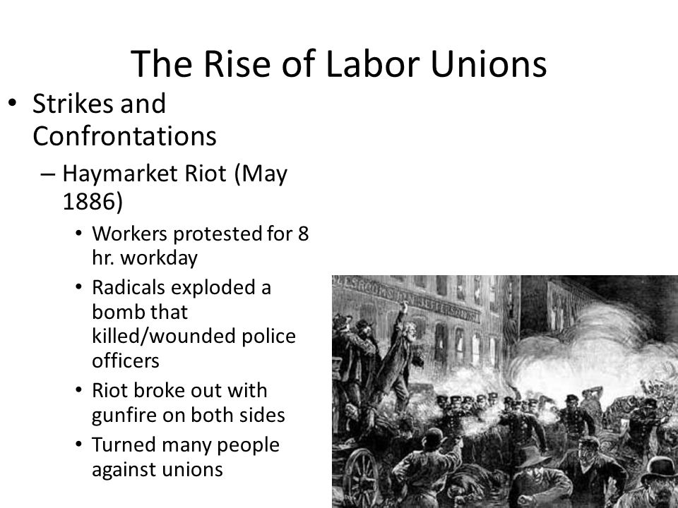 The Rise of Labor Unions Strikes and Confrontations – Haymarket Riot (May 1886) Workers protested for 8 hr. workday Radicals exploded a bomb that kill