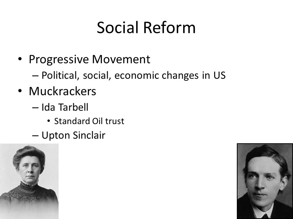 Social Reform Progressive Movement – Political, social, economic changes in US Muckrackers – Ida Tarbell Standard Oil trust – Upton Sinclair