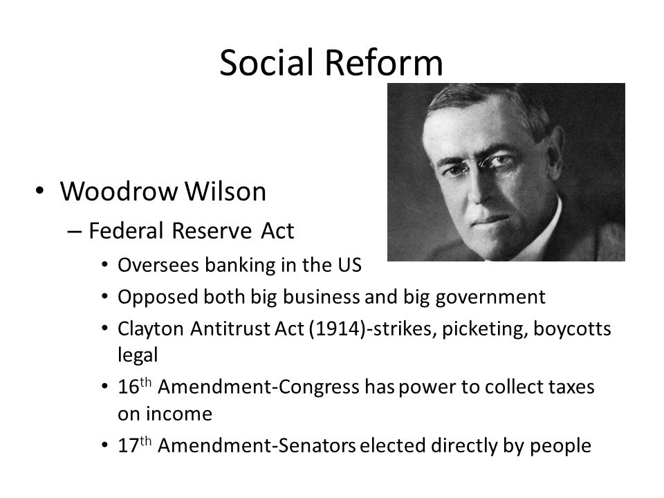 Social Reform Woodrow Wilson – Federal Reserve Act Oversees banking in the US Opposed both big business and big government Clayton Antitrust Act (1914