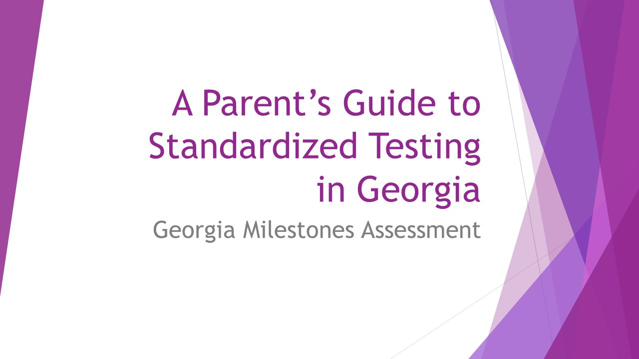 A Parent's Guide to Standardized Testing in Georgia Georgia Milestones Assessment