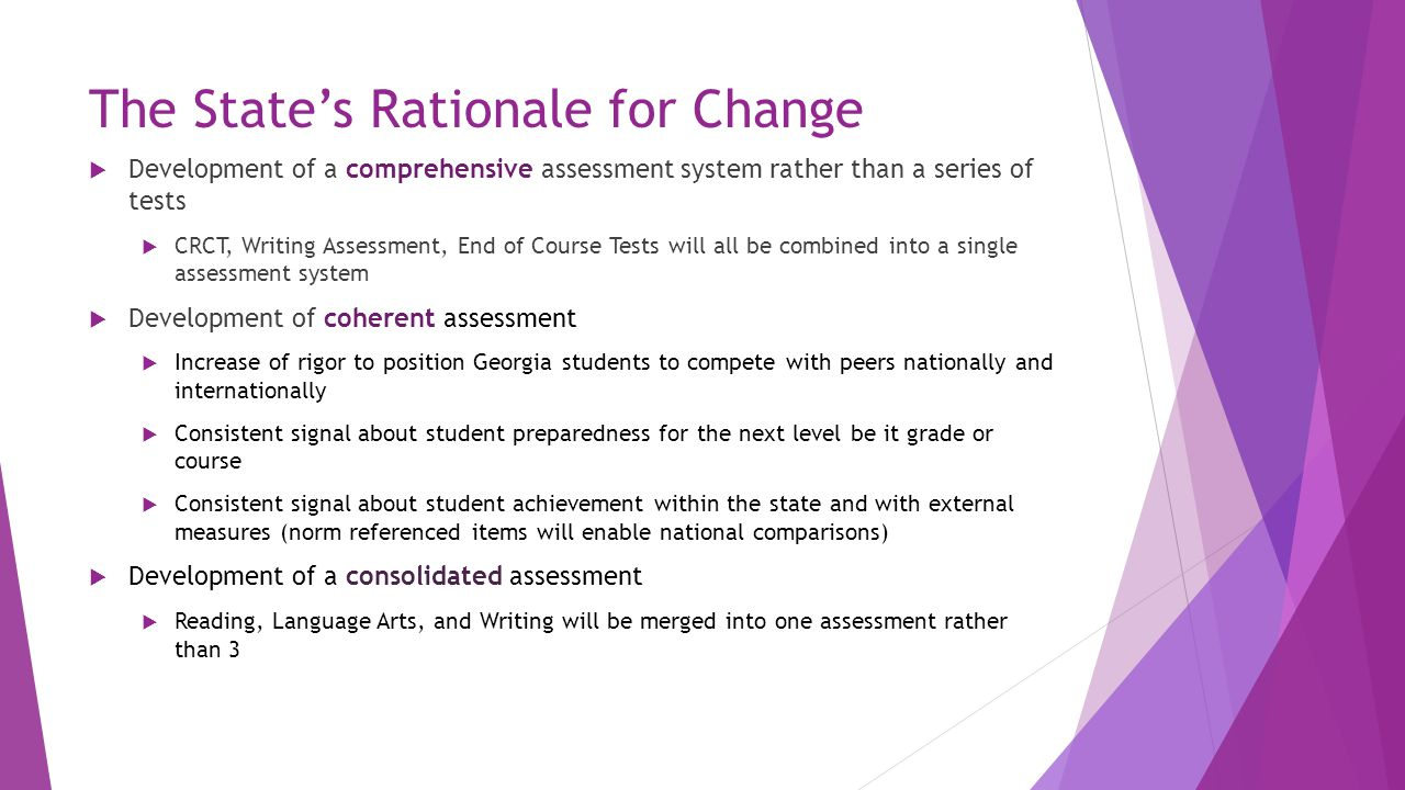 The State's Rationale for Change  Development of a comprehensive assessment system rather than a series of tests  CRCT, Writing Assessment, End of C