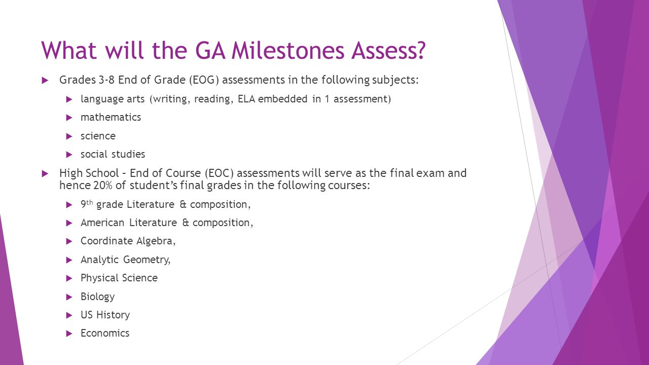Features of the Assessment  Addition of Constructed Response & Extended Response items in ELA and Math  Writing Component (in response to text) at every grade and course within ELA assessments- Georgia High School Writing Test will still be administered in 14- 15, but will be phased out  Norm Referenced Items at every grade level to enable national comparison  All students will take the same assessment; there will not be a modified version of the assessment for Special Education students (e.g., there will not be a CRCT-M- like assessment to go with Milestones).