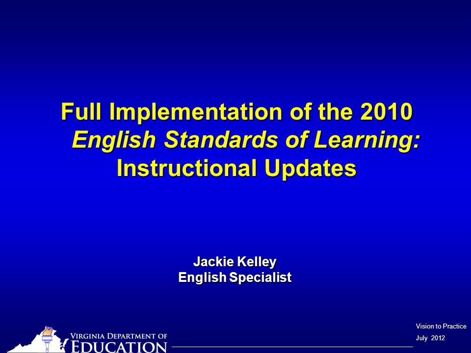 Vision to Practice July 2012 Full Implementation of the 2010 English Standards of Learning: Instructional Updates Jackie Kelley English Specialist
