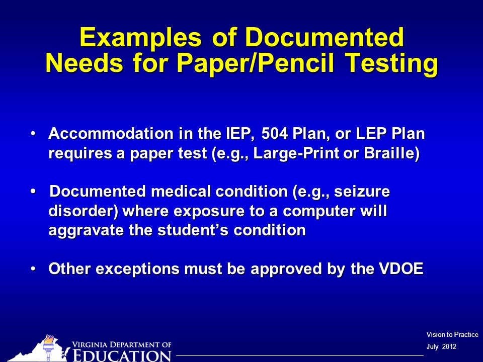 Vision to Practice July 2012 Examples of Documented Needs for Paper/Pencil Testing Accommodation in the IEP, 504 Plan, or LEP Plan requires a paper test (e.g., Large-Print or Braille)Accommodation in the IEP, 504 Plan, or LEP Plan requires a paper test (e.g., Large-Print or Braille) Documented medical condition (e.g., seizure disorder) where exposure to a computer will aggravate the student's condition Documented medical condition (e.g., seizure disorder) where exposure to a computer will aggravate the student's condition Other exceptions must be approved by the VDOEOther exceptions must be approved by the VDOE