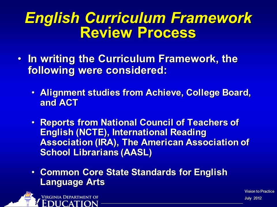 Vision to Practice July 2012 English Curriculum Framework Review Process In writing the Curriculum Framework, the following were considered:In writing the Curriculum Framework, the following were considered: Alignment studies from Achieve, College Board, and ACTAlignment studies from Achieve, College Board, and ACT Reports from National Council of Teachers of English (NCTE), International Reading Association (IRA), The American Association of School Librarians (AASL)Reports from National Council of Teachers of English (NCTE), International Reading Association (IRA), The American Association of School Librarians (AASL) Common Core State Standards for English Language ArtsCommon Core State Standards for English Language Arts