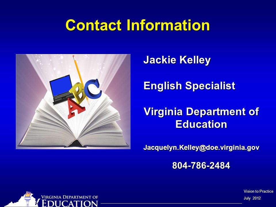 Vision to Practice July 2012 Contact Information Jackie Kelley English Specialist Virginia Department of Education Jacquelyn.Kelley@doe.virginia.gov804-786-2484