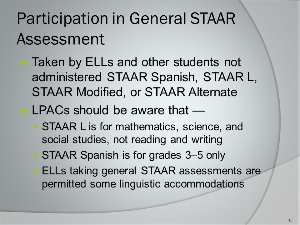 Participation in General STAAR Assessment  Taken by ELLs and other students not administered STAAR Spanish, STAAR L, STAAR Modified, or STAAR Alternate  LPACs should be aware that — STAAR L is for mathematics, science, and social studies, not reading and writing STAAR Spanish is for grades 3–5 only ELLs taking general STAAR assessments are permitted some linguistic accommodations 10