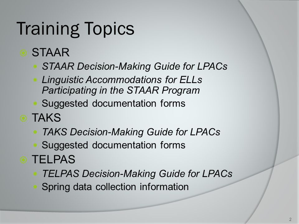 Training Topics  STAAR STAAR Decision-Making Guide for LPACs Linguistic Accommodations for ELLs Participating in the STAAR Program Suggested documentation forms  TAKS TAKS Decision-Making Guide for LPACs Suggested documentation forms  TELPAS TELPAS Decision-Making Guide for LPACs Spring data collection information 2