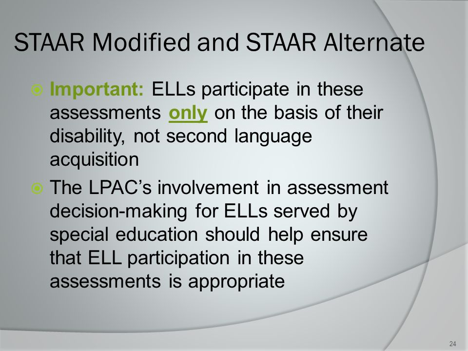 STAAR Modified and STAAR Alternate  Important: ELLs participate in these assessments only on the basis of their disability, not second language acquisition  The LPAC's involvement in assessment decision-making for ELLs served by special education should help ensure that ELL participation in these assessments is appropriate 24
