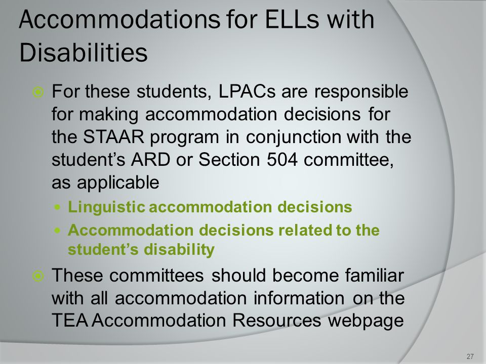 Accommodations for ELLs with Disabilities  For these students, LPACs are responsible for making accommodation decisions for the STAAR program in conjunction with the student's ARD or Section 504 committee, as applicable Linguistic accommodation decisions Accommodation decisions related to the student's disability  These committees should become familiar with all accommodation information on the TEA Accommodation Resources webpage 27