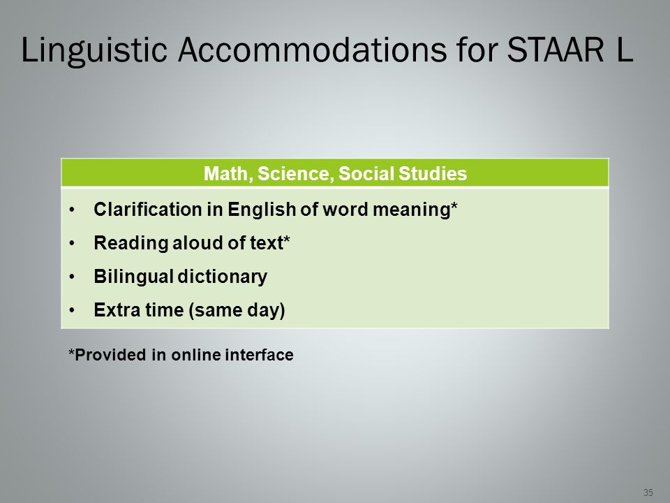 Linguistic Accommodations for STAAR L Math, Science, Social Studies Clarification in English of word meaning* Reading aloud of text* Bilingual dictionary Extra time (same day) 35 *Provided in online interface