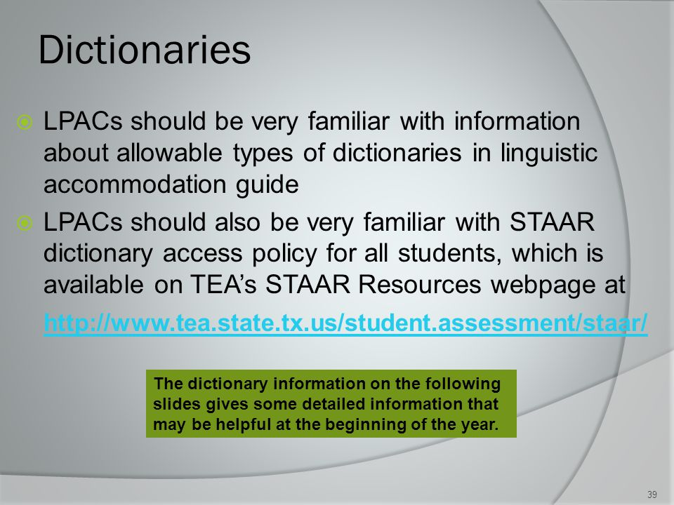 Dictionaries  LPACs should be very familiar with information about allowable types of dictionaries in linguistic accommodation guide  LPACs should also be very familiar with STAAR dictionary access policy for all students, which is available on TEA's STAAR Resources webpage at http://www.tea.state.tx.us/student.assessment/staar/ 39 The dictionary information on the following slides gives some detailed information that may be helpful at the beginning of the year.