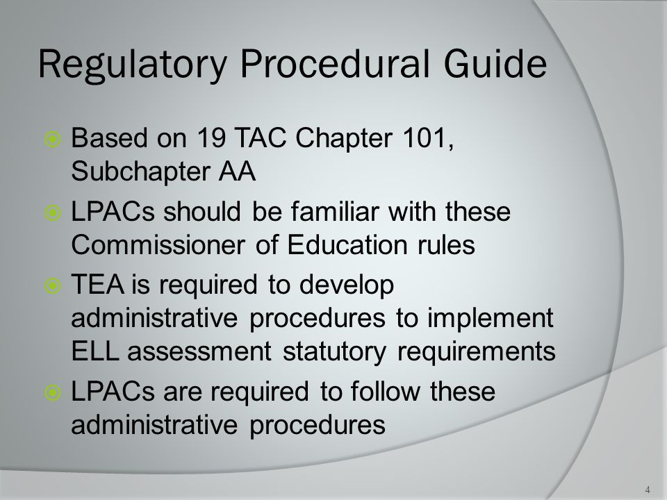 Regulatory Procedural Guide  Based on 19 TAC Chapter 101, Subchapter AA  LPACs should be familiar with these Commissioner of Education rules  TEA is required to develop administrative procedures to implement ELL assessment statutory requirements  LPACs are required to follow these administrative procedures 4