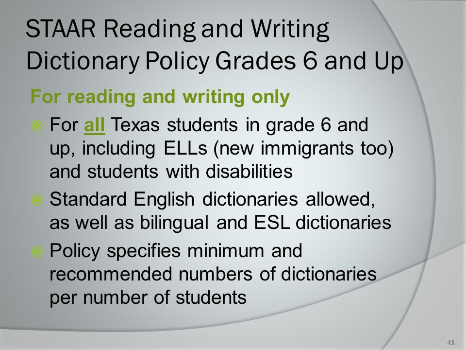 STAAR Reading and Writing Dictionary Policy Grades 6 and Up For reading and writing only  For all Texas students in grade 6 and up, including ELLs (new immigrants too) and students with disabilities  Standard English dictionaries allowed, as well as bilingual and ESL dictionaries  Policy specifies minimum and recommended numbers of dictionaries per number of students 43