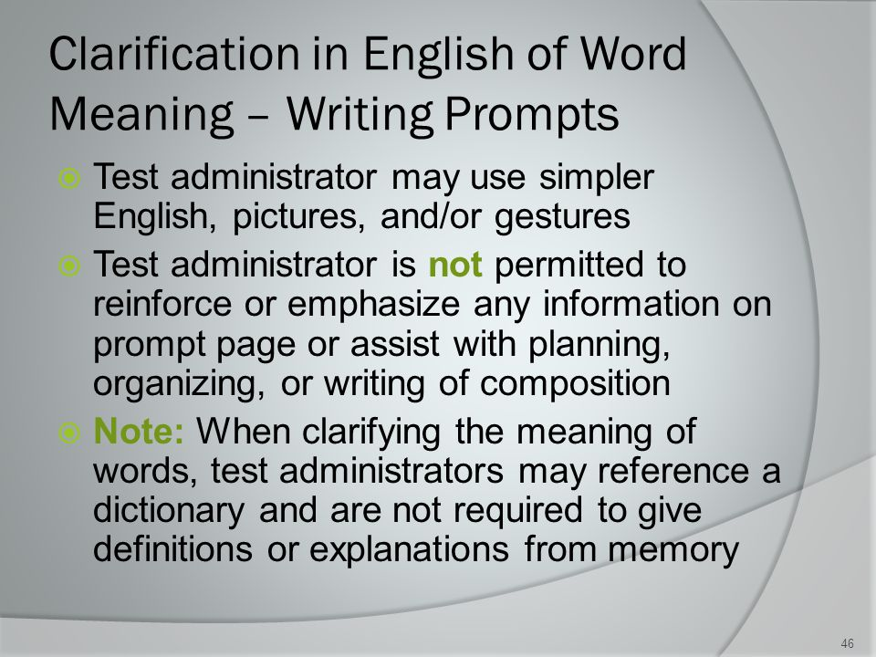 Clarification in English of Word Meaning – Writing Prompts  Test administrator may use simpler English, pictures, and/or gestures  Test administrator is not permitted to reinforce or emphasize any information on prompt page or assist with planning, organizing, or writing of composition  Note: When clarifying the meaning of words, test administrators may reference a dictionary and are not required to give definitions or explanations from memory 46