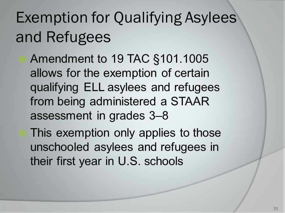 Exemption for Qualifying Asylees and Refugees  Amendment to 19 TAC §101.1005 allows for the exemption of certain qualifying ELL asylees and refugees from being administered a STAAR assessment in grades 3–8  This exemption only applies to those unschooled asylees and refugees in their first year in U.S.