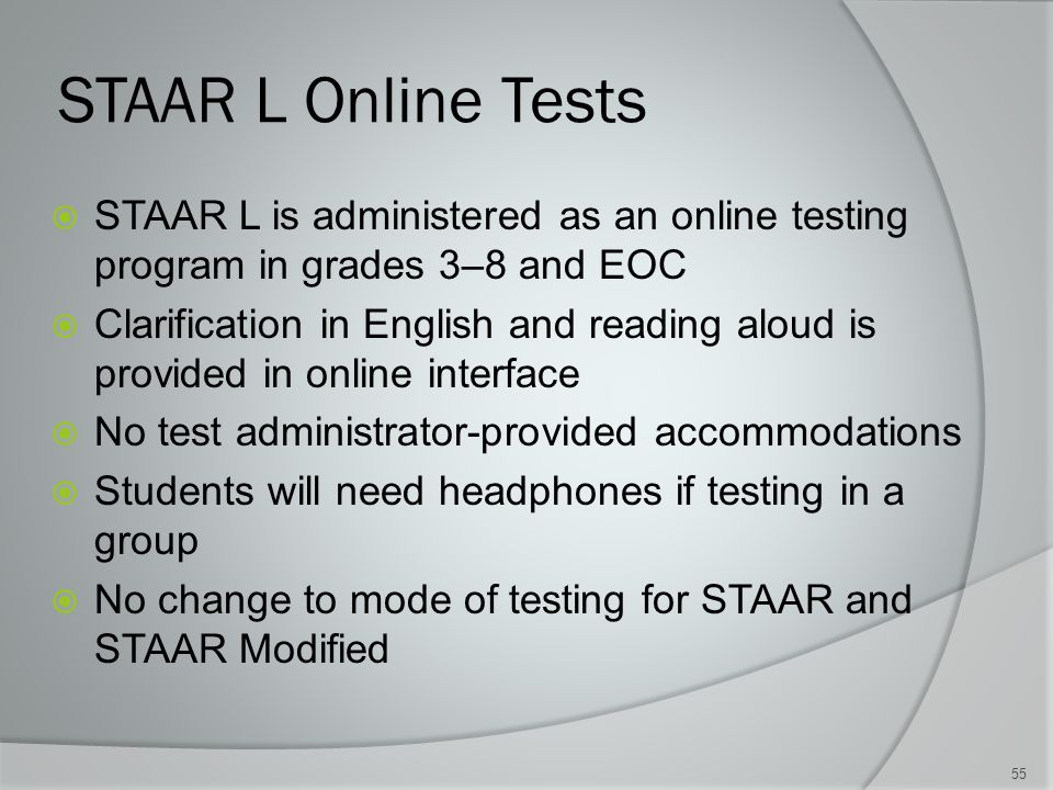 STAAR L Online Tests  STAAR L is administered as an online testing program in grades 3–8 and EOC  Clarification in English and reading aloud is provided in online interface  No test administrator-provided accommodations  Students will need headphones if testing in a group  No change to mode of testing for STAAR and STAAR Modified 55