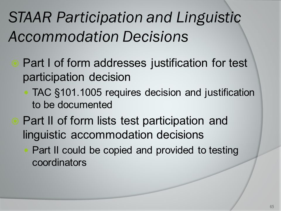 STAAR Participation and Linguistic Accommodation Decisions  Part I of form addresses justification for test participation decision TAC §101.1005 requires decision and justification to be documented  Part II of form lists test participation and linguistic accommodation decisions Part II could be copied and provided to testing coordinators 65