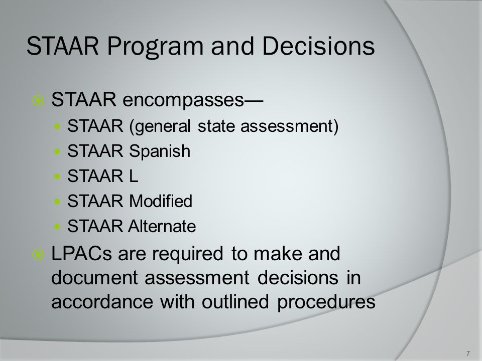 STAAR Program and Decisions  STAAR encompasses― STAAR (general state assessment) STAAR Spanish STAAR L STAAR Modified STAAR Alternate  LPACs are required to make and document assessment decisions in accordance with outlined procedures 7