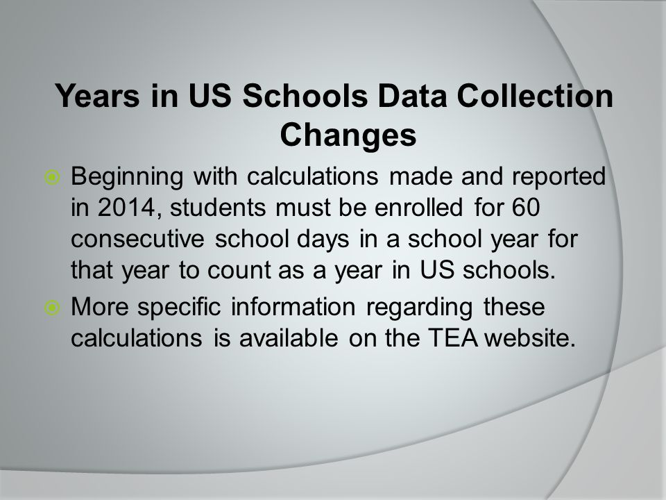 Years in US Schools Data Collection Changes  Beginning with calculations made and reported in 2014, students must be enrolled for 60 consecutive school days in a school year for that year to count as a year in US schools.