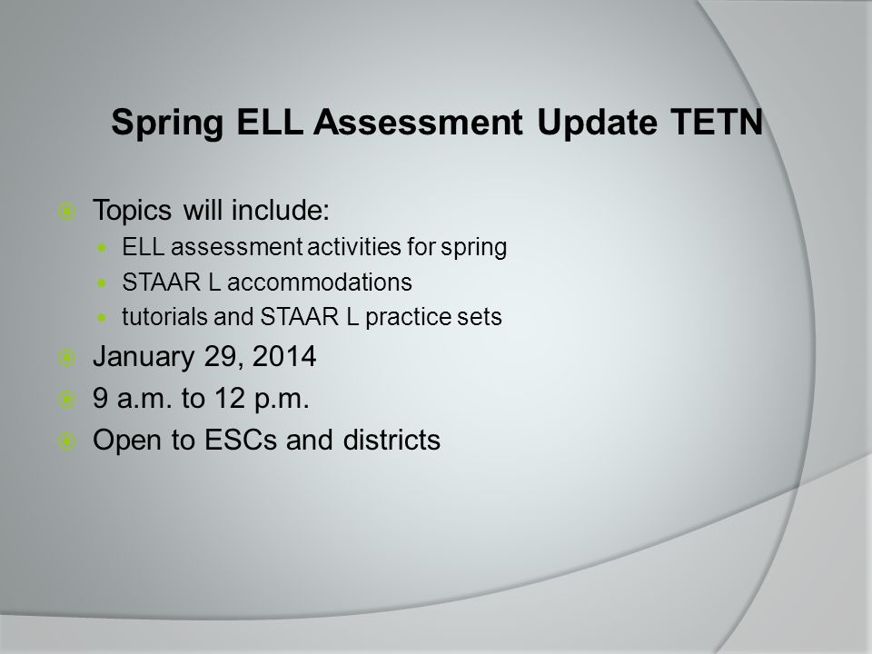 Spring ELL Assessment Update TETN  Topics will include: ELL assessment activities for spring STAAR L accommodations tutorials and STAAR L practice sets  January 29, 2014  9 a.m.