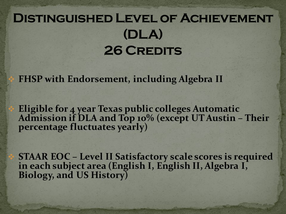  FHSP with Endorsement, including Algebra II  Eligible for 4 year Texas public colleges Automatic Admission if DLA and Top 10% (except UT Austin – Their percentage fluctuates yearly)  STAAR EOC – Level II Satisfactory scale scores is required in each subject area (English I, English II, Algebra I, Biology, and US History)