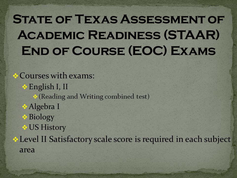  Courses with exams:  English I, II  (Reading and Writing combined test)  Algebra I  Biology  US History  Level II Satisfactory scale score is required in each subject area