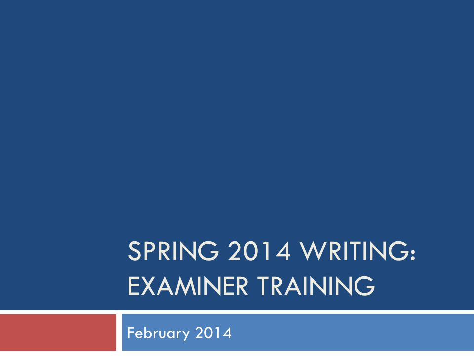 SPRING 2014 WRITING: EXAMINER TRAINING February 2014