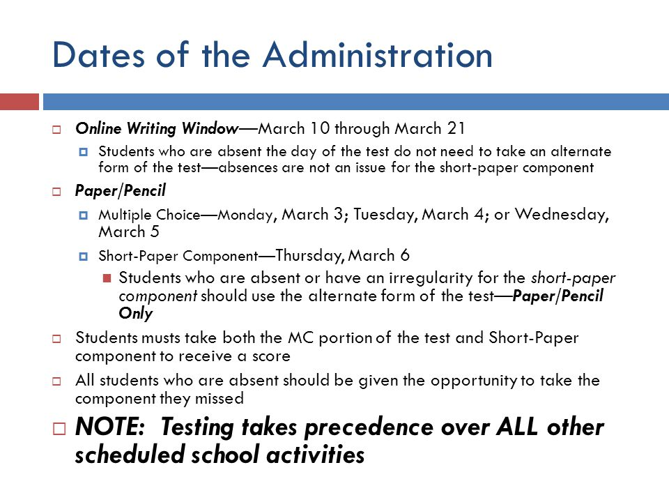 Dates of the Administration  Online Writing Window—March 10 through March 21  Students who are absent the day of the test do not need to take an alternate form of the test—absences are not an issue for the short-paper component  Paper/Pencil  Multiple Choice—Monday, March 3; Tuesday, March 4; or Wednesday, March 5  Short-Paper Component— Thursday, March 6 Students who are absent or have an irregularity for the short-paper component should use the alternate form of the test—Paper/Pencil Only  Students musts take both the MC portion of the test and Short-Paper component to receive a score  All students who are absent should be given the opportunity to take the component they missed  NOTE: Testing takes precedence over ALL other scheduled school activities