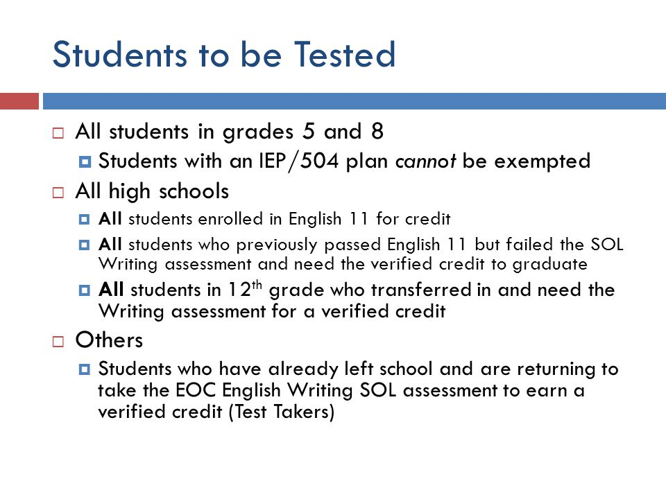 Students to be Tested  All students in grades 5 and 8  Students with an IEP/504 plan cannot be exempted  All high schools  All students enrolled in English 11 for credit  All students who previously passed English 11 but failed the SOL Writing assessment and need the verified credit to graduate  All students in 12 th grade who transferred in and need the Writing assessment for a verified credit  Others  Students who have already left school and are returning to take the EOC English Writing SOL assessment to earn a verified credit (Test Takers)