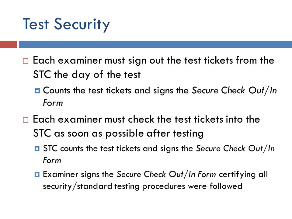 Test Security  Each examiner must sign out the test tickets from the STC the day of the test  Counts the test tickets and signs the Secure Check Out/In Form  Each examiner must check the test tickets into the STC as soon as possible after testing  STC counts the test tickets and signs the Secure Check Out/In Form  Examiner signs the Secure Check Out/In Form certifying all security/standard testing procedures were followed
