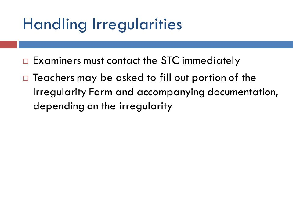 Handling Irregularities  Examiners must contact the STC immediately  Teachers may be asked to fill out portion of the Irregularity Form and accompanying documentation, depending on the irregularity
