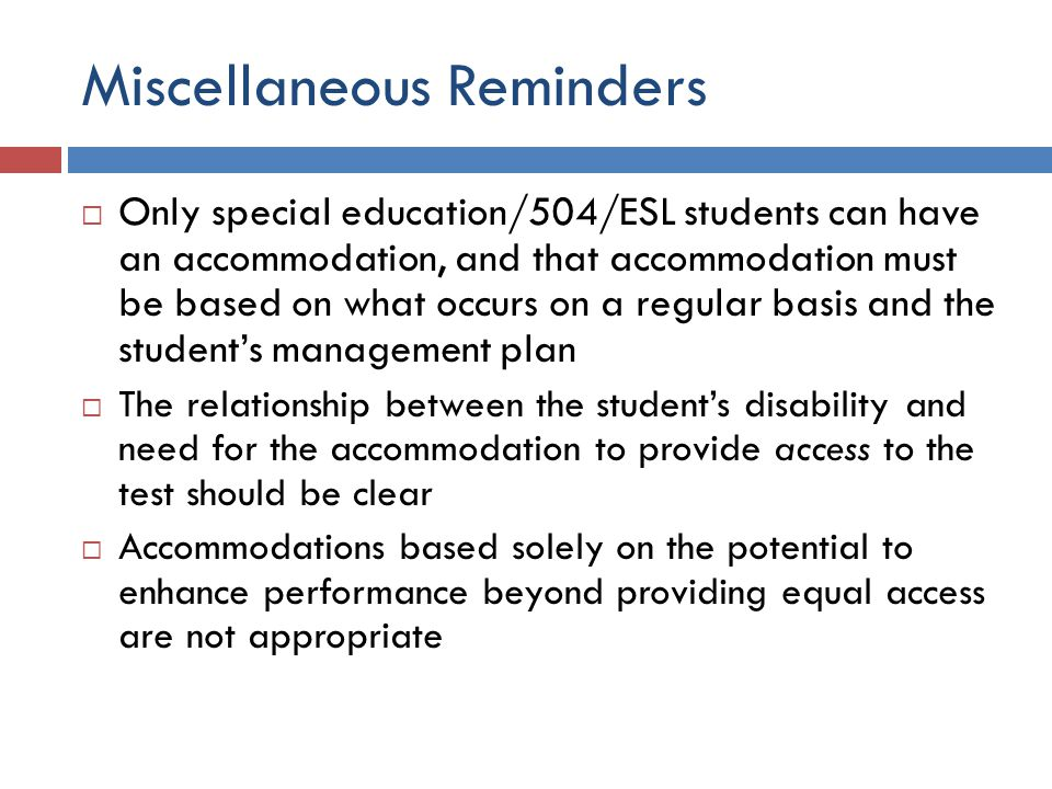 Miscellaneous Reminders  Only special education/504/ESL students can have an accommodation, and that accommodation must be based on what occurs on a regular basis and the student's management plan  The relationship between the student's disability and need for the accommodation to provide access to the test should be clear  Accommodations based solely on the potential to enhance performance beyond providing equal access are not appropriate