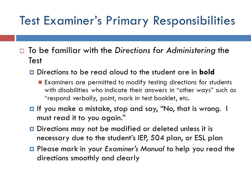 Test Examiner's Primary Responsibilities  To be familiar with the Directions for Administering the Test  Directions to be read aloud to the student are in bold Examiners are permitted to modify testing directions for students with disabilities who indicate their answers in other ways such as respond verbally, point, mark in test booklet, etc.