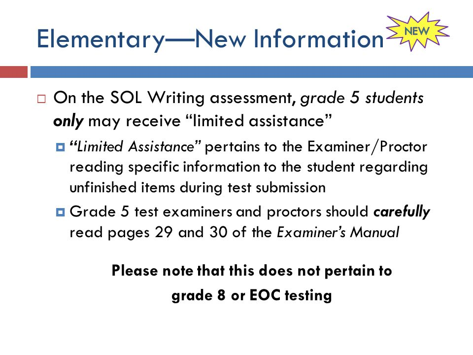Elementary—New Information  On the SOL Writing assessment, grade 5 students only may receive limited assistance  Limited Assistance pertains to the Examiner/Proctor reading specific information to the student regarding unfinished items during test submission  Grade 5 test examiners and proctors should carefully read pages 29 and 30 of the Examiner's Manual Please note that this does not pertain to grade 8 or EOC testing