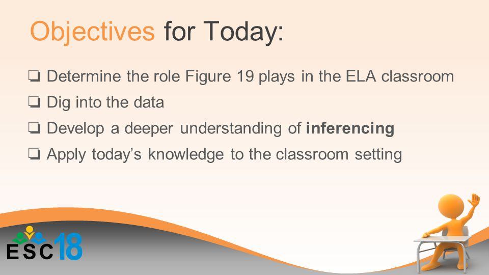 Objectives for Today: ❏ Determine the role Figure 19 plays in the ELA classroom ❏ Dig into the data ❏ Develop a deeper understanding of inferencing ❏ Apply today's knowledge to the classroom setting