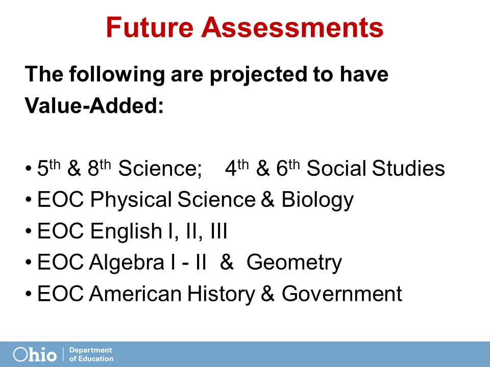 Future Assessments The following are projected to have Value-Added: 5 th & 8 th Science; 4 th & 6 th Social Studies EOC Physical Science & Biology EOC English I, II, III EOC Algebra I - II & Geometry EOC American History & Government